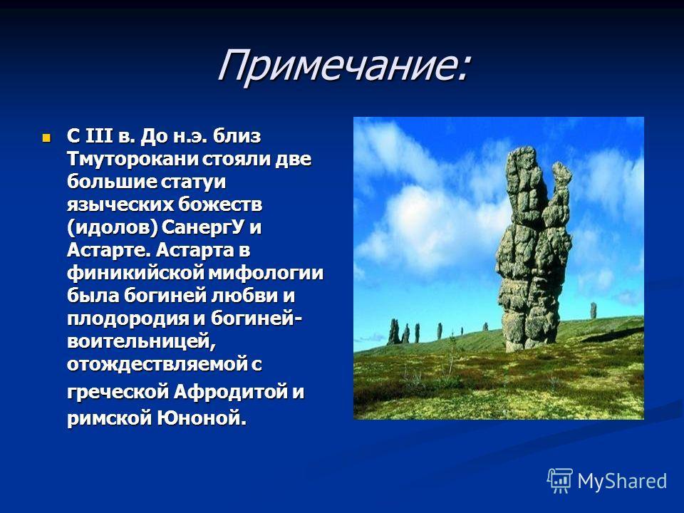 Примечание: С III в. До н.э. близ Тмуторокани стояли две большие статуи языческих божеств (идолов) СанергУ и Астарте. Астарта в финикийской мифологии была богиней любви и плодородия и богиней- воительницей, отождествляемой с греческой Афродитой и рим