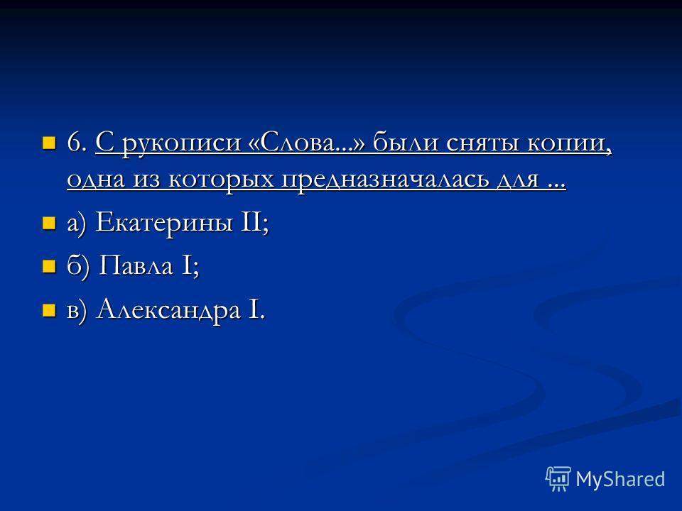 6. С рукописи «Слова...» были сняты копии, одна из которых предназначалась для... 6. С рукописи «Слова...» были сняты копии, одна из которых предназначалась для... а) Екатерины II; а) Екатерины II; б) Павла I; б) Павла I; в) Александра I. в) Александ
