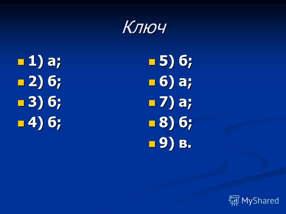 Ключ 1) а; 1) а; 2) б; 2) б; 3) б; 3) б; 4) б; 4) б; 5) б; 6) а; 7) а; 8) б; 9) в.