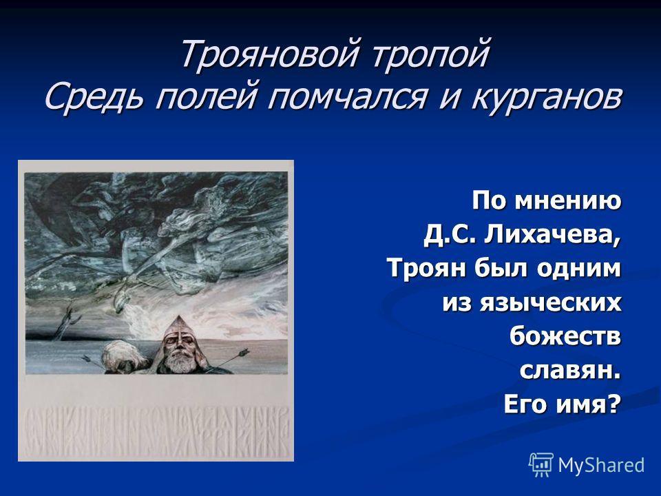 Трояновой тропой Средь полей помчался и курганов По мнению Д.С. Лихачева, Троян был одним из языческих божеств славян. славян. Его имя? Его имя?