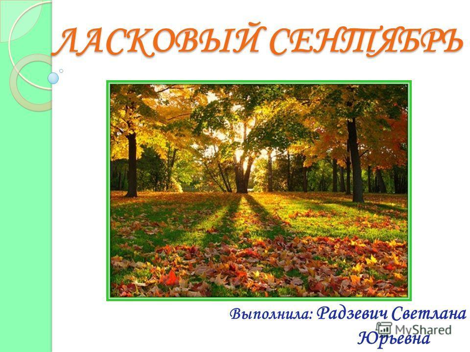 ЛАСКОВЫЙ СЕНТЯБРЬ Выполнила: Радзевич Светлана Юрьевна
