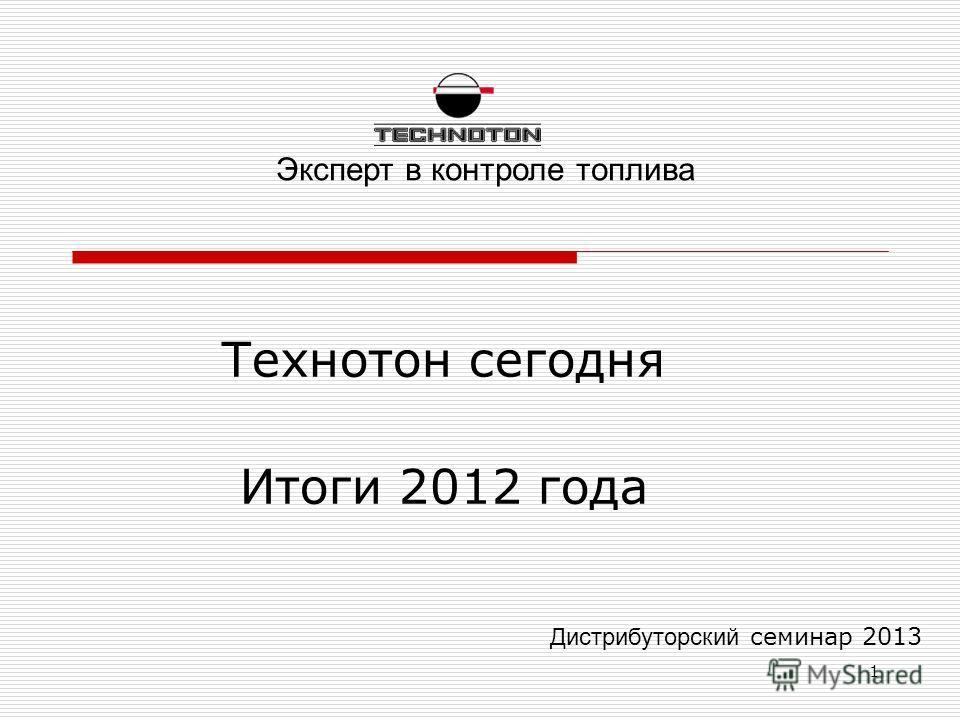 1 Дистрибуторский семинар 2013 Технотон сегодня Итоги 2012 года Эксперт в контроле топлива