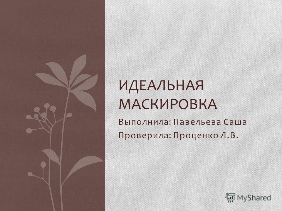 Выполнила: Павельева Саша Проверила: Проценко Л.В. ИДЕАЛЬНАЯ МАСКИРОВКА