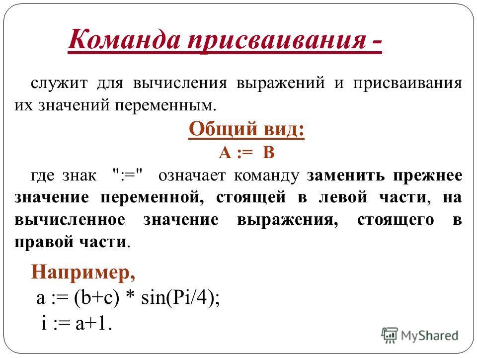 Команда присваивания - служит для вычисления выражений и присваивания их значений переменным. Общий вид: А := В где знак