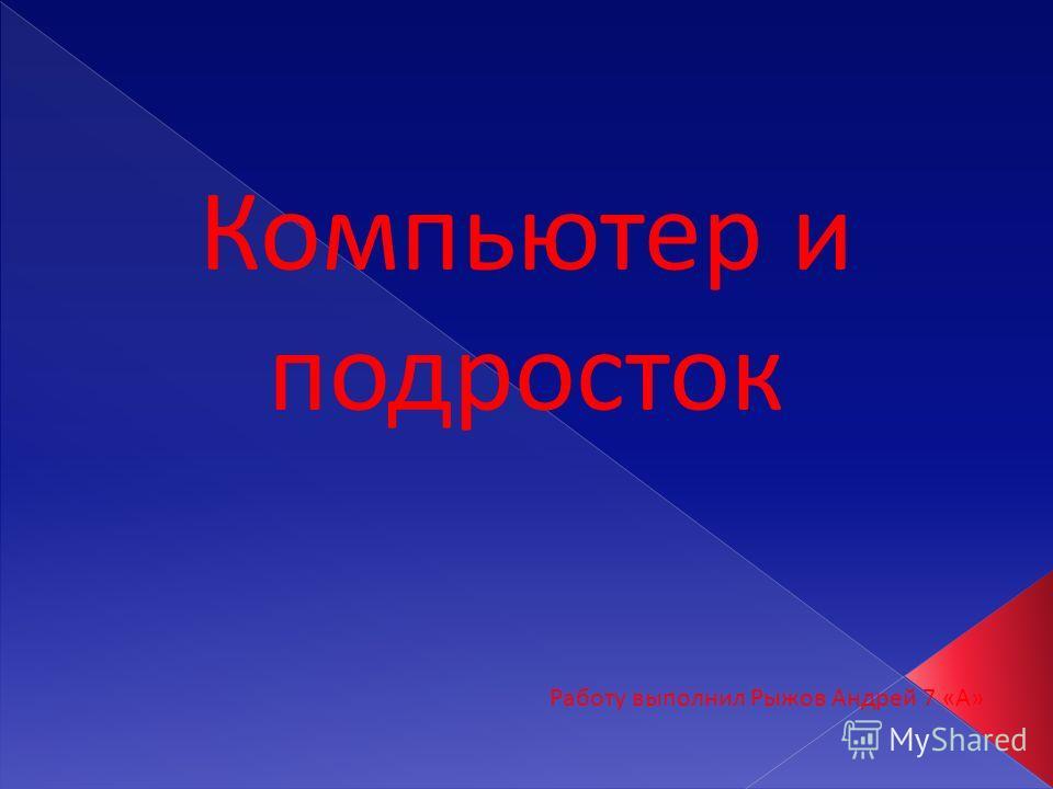 Компьютер и подросток Работу выполнил Рыжов Андрей 7 «А»