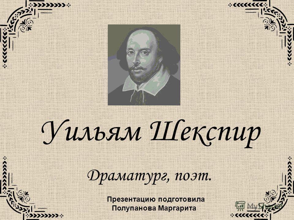 Уильям Шекспир Драматург, поэт. Презентацию подготовила Полупанова Маргарита