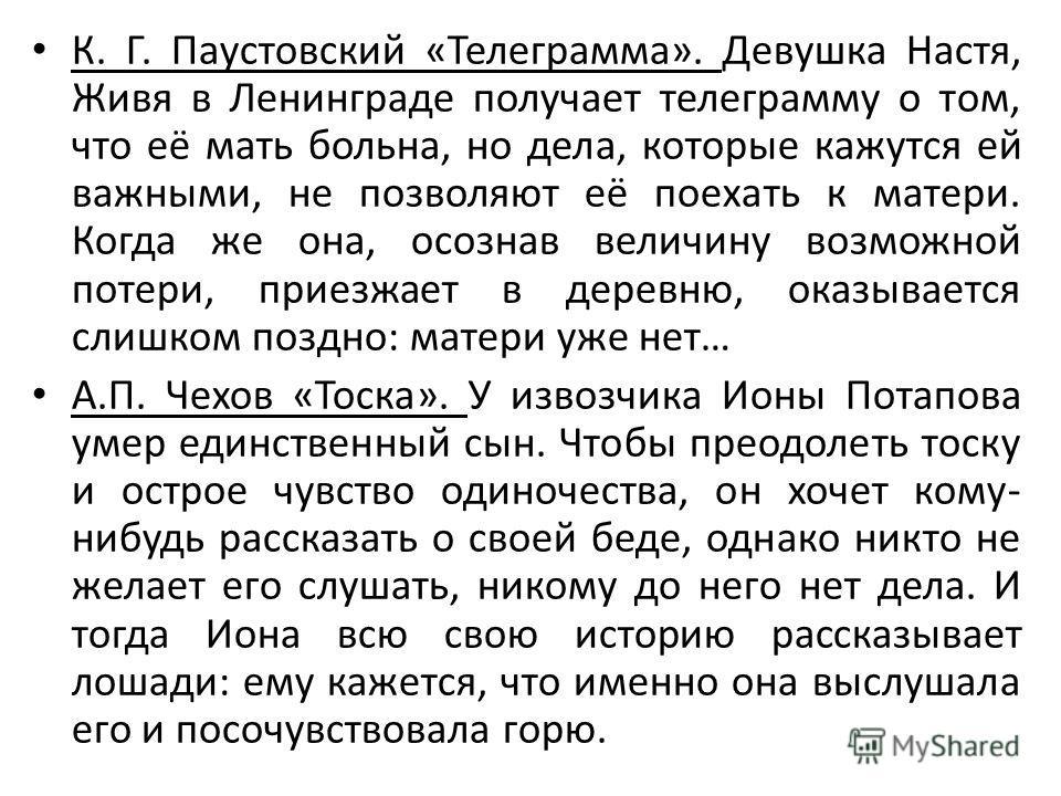 К. Г. Паустовский «Телеграмма». Девушка Настя, Живя в Ленинграде получает телеграмму о том, что её мать больна, но дела, которые кажутся ей важными, не позволяют её поехать к матери. Когда же она, осознав величину возможной потери, приезжает в деревн