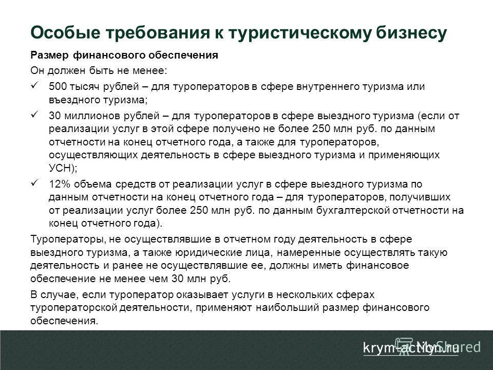 Размер финансового обеспечения Он должен быть не менее: 500 тысяч рублей – для туроператоров в сфере внутреннего туризма или въездного туризма; 30 миллионов рублей – для туроператоров в сфере выездного туризма (если от реализации услуг в этой сфере п