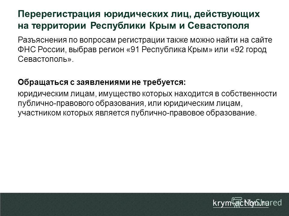 Разъяснения по вопросам регистрации также можно найти на сайте ФНС России, выбрав регион «91 Республика Крым» или «92 город Севастополь». Обращаться с заявлениями не требуется: юридическим лицам, имущество которых находится в собственности публично-п