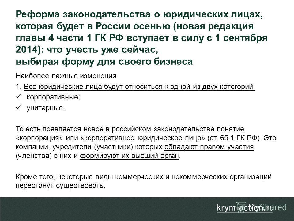 Наиболее важные изменения 1. Все юридические лица будут относиться к одной из двух категорий: корпоративные; унитарные. То есть появляется новое в российском законодательстве понятие «корпорация» или «корпоративное юридическое лицо» (ст. 65.1 ГК РФ).