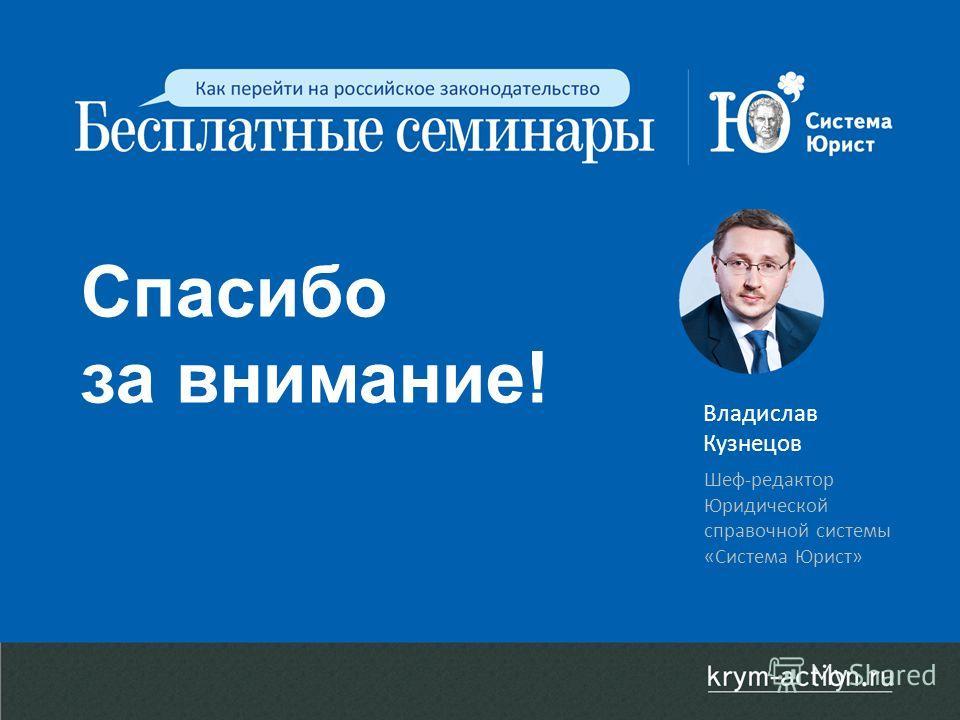 Спасибо за внимание! Владислав Кузнецов Шеф-редактор Юридической справочной системы «Система Юрист»