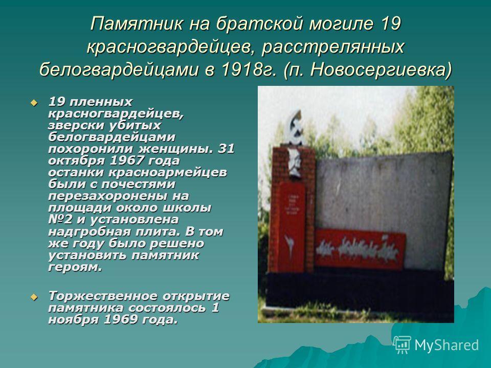 Памятник на братской могиле 19 красногвардейцев, расстрелянных белогвардейцами в 1918 г. (п. Новосергиевка) 19 пленных красногвардейцев, зверски убитых белогвардейцами похоронили женщины. 31 октября 1967 года останки красноармейцев были с почестями п