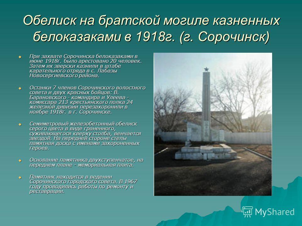 Обелиск на братской могиле казненных белоказаками в 1918 г. (г. Сорочинск) При захвате Сорочинска белоказаками в июне 1918 г. было арестовано 20 человек. Затем их зверски казнили в штабе карательного отряда в с. Лабазы Новосергиевского района. При за