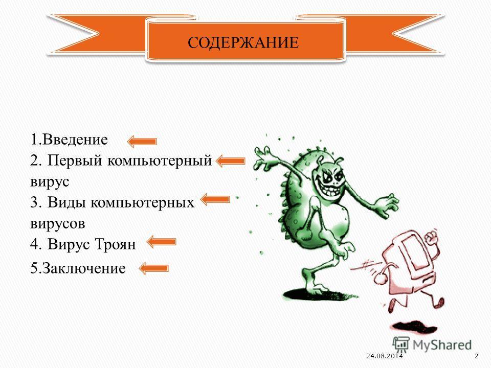 1. Введение 2. Первый компьютерный вирус 3. Виды компьютерных вирусов 4. Вирус Троян 5. Заключение СОДЕРЖАНИЕ 24.08.2014 2