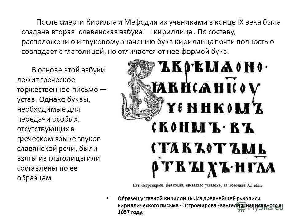 После смерти Кирилла и Мефодия их учениками в конце IX века была создана вторая славянская азбука кириллица. По составу, расположению и звуковому значению букв кириллица почти полностью совпадает с глаголицей, но отличается от нее формой букв. Образе