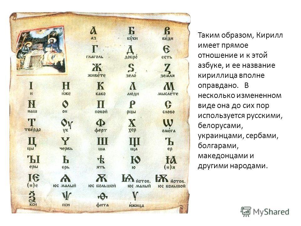Таким образом, Кирилл имеет прямое отношение и к этой азбуке, и ее название кириллица вполне оправдано. В несколько измененном виде она до сих пор используется русскими, белорусами, украинцами, сербами, болгарами, македонцами и другими народами.