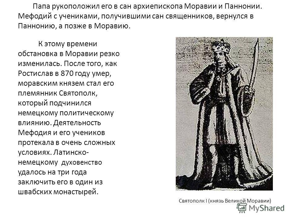 Папа рукоположил его в сан архиепископа Моравии и Паннонии. Мефодий с учениками, получившими сан священников, вернулся в Паннонию, а позже в Моравию. К этому времени обстановка в Моравии резко изменилась. После того, как Ростислав в 870 году умер, мо