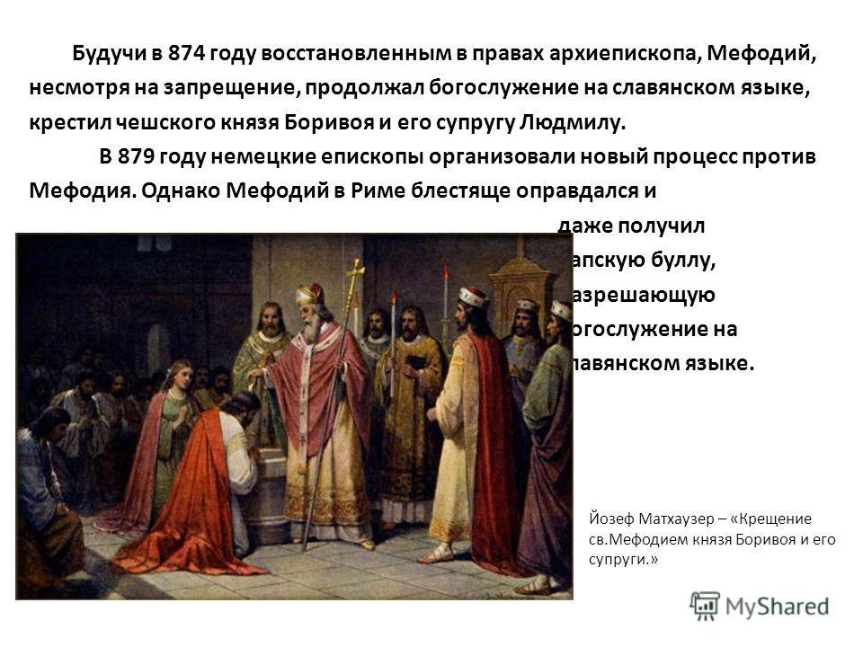 Будучи в 874 году восстановленным в правах архиепископа, Мефодий, несмотря на запрещение, продолжал богослужение на славянском языке, крестил чешского князя Боривоя и его супругу Людмилу. В 879 году немецкие епископы организовали новый процесс против