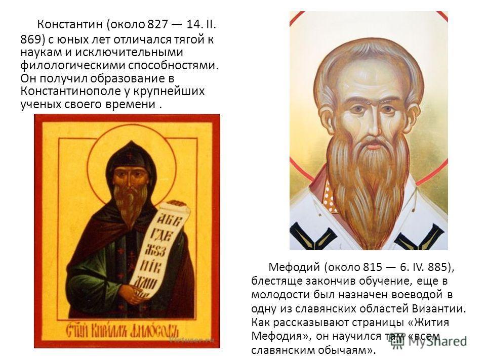 Константин (около 827 14. II. 869) с юных лет отличался тягой к наукам и исключительными филологическими способностями. Он получил образование в Константинополе у крупнейших ученых своего времени. Мефодий (около 815 6. IV. 885), блестяще закончив обу
