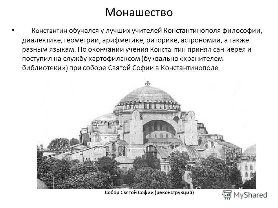 Монашество Собор Святой Софии (реконструкция) Константин обучался у лучших учителей Константинополя философии, диалектике, геометрии, арифметике, риторике, астрономии, а также разным языкам. По окончании учения Константин принял сан иерея и поступил