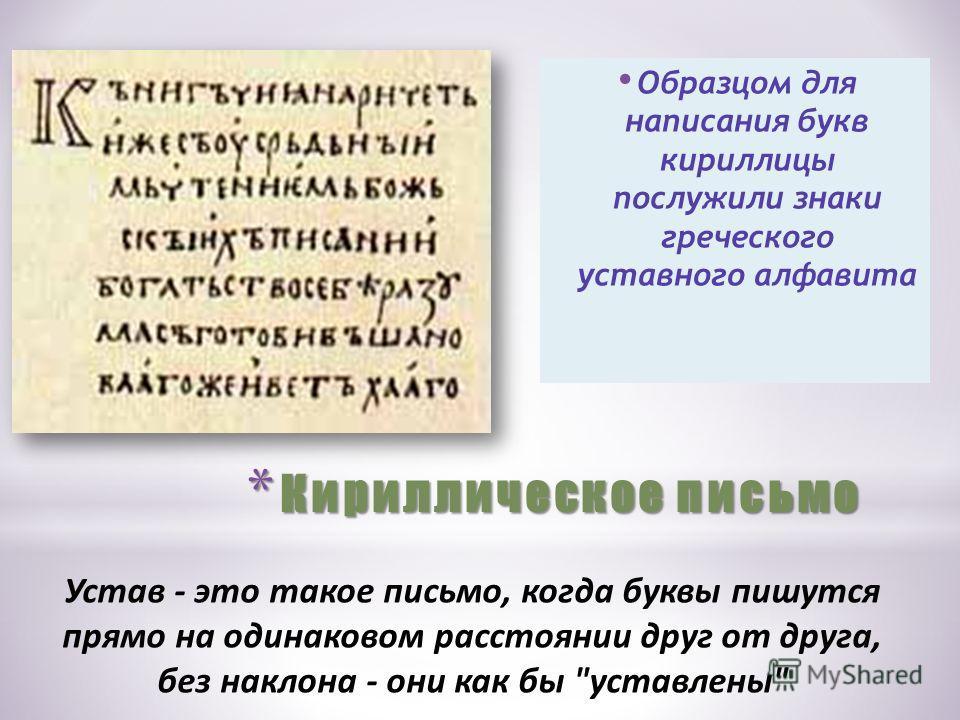 * Кириллическое письмо Образцом для написания букв кириллицы послужили знаки греческого уставного алфавита Устав - это такое письмо, когда буквы пишутся прямо на одинаковом расстоянии друг от друга, без наклона - они как бы уставлены
