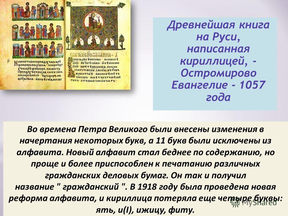 * Кириллическое письмо Древнейшая книга на Руси, написанная кириллицей, - Остромирово Евангелие - 1057 года Во времена Петра Великого были внесены изменения в начертания некоторых букв, а 11 букв были исключены из алфавита. Новый алфавит стал беднее