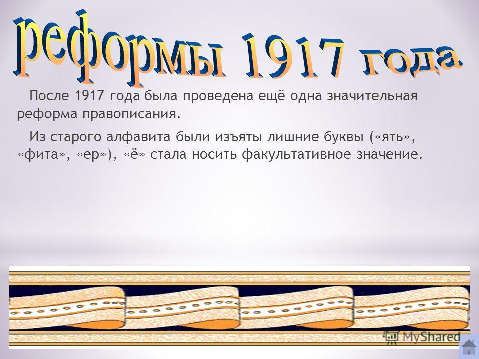 После 1917 года была проведена ещё одна значительная реформа правописания. Из старого алфавита были изъяты лишние буквы («ять», «фита», «ер»), «ё» стала носить факультативное значение.
