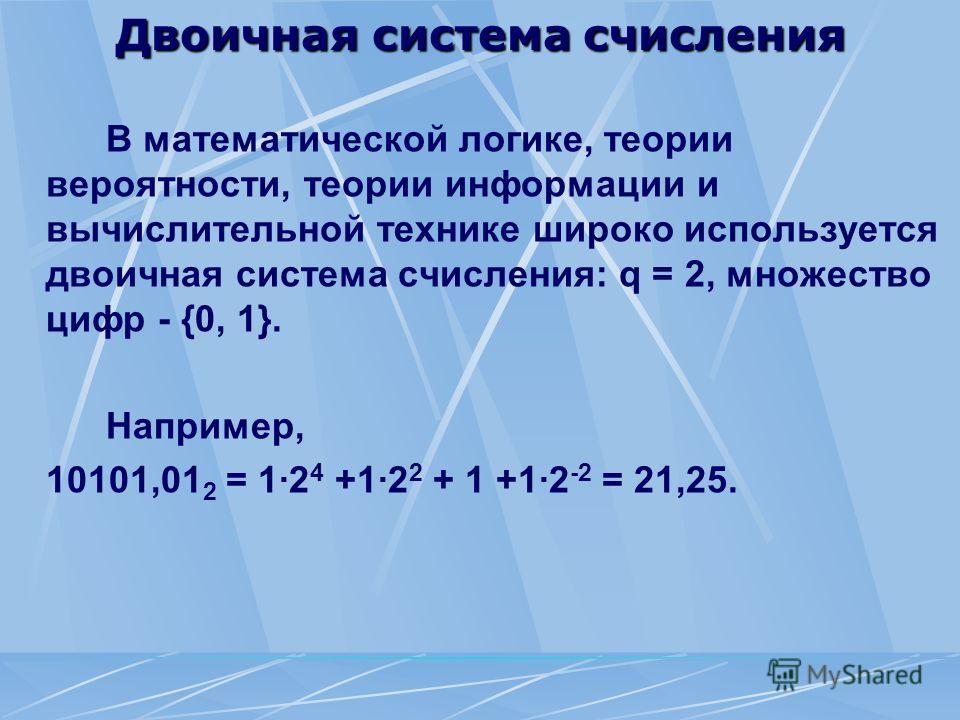 Двоичная система счисления В математической логике, теории вероятности, теории информации и вычислительной технике широко используется двоичная система счисления: q = 2, множество цифр - {0, 1}. Например, 10101,01 2 = 1·2 4 +1·2 2 + 1 +1·2 -2 = 21,25