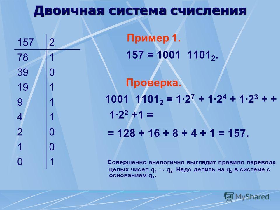 Двоичная система счисления Пример 1. 157 = 1001 1101 2. Проверка. 1001 1101 2 = 1·2 7 + 1·2 4 + 1·2 3 + + 1·2 2 +1 = = 128 + 16 + 8 + 4 + 1 = 157. Совершенно аналогично выглядит правило перевода целых чисел q 1 q 2. Надо делить на q 2 в системе с осн