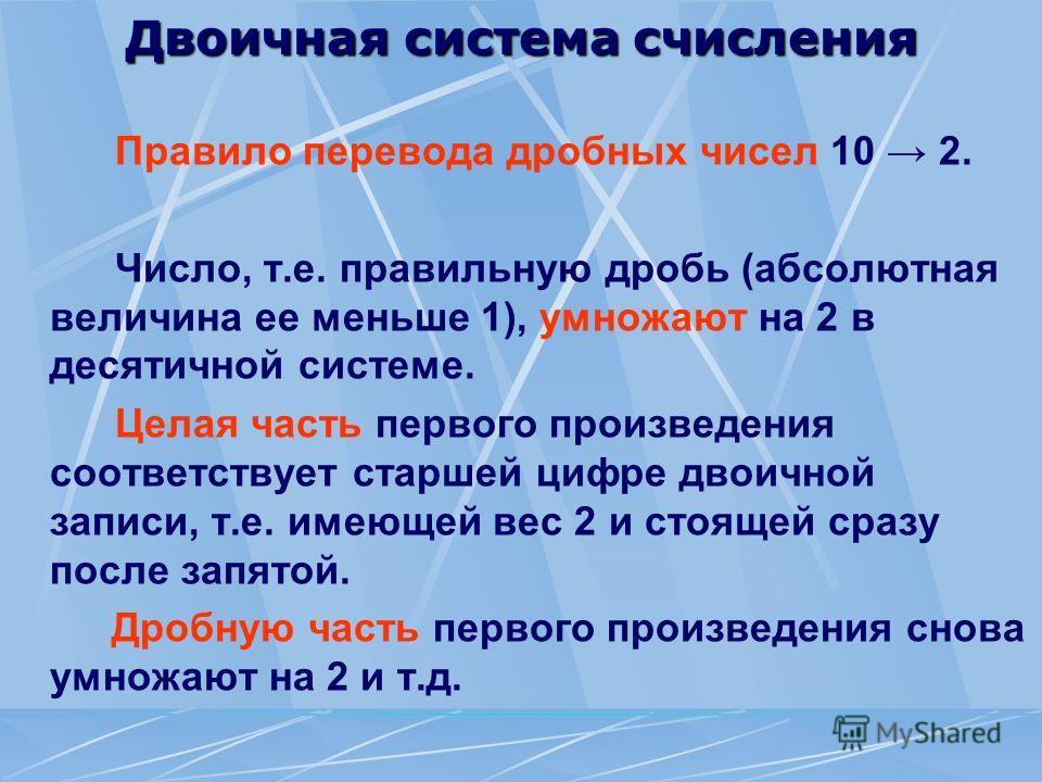 Двоичная система счисления Правило перевода дробных чисел 10 2. Число, т.е. правильную дробь (абсолютная величина ее меньше 1), умножают на 2 в десятичной системе. Целая часть первого произведения соответствует старшей цифре двоичной записи, т.е. име