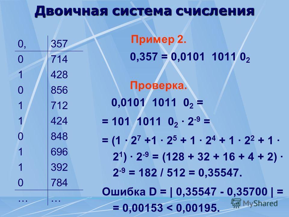 Двоичная система счисления Пример 2. 0,357 = 0,0101 1011 0 2 Проверка. 0,0101 1011 0 2 = = 101 1011 0 2 · 2 -9 = = (1 · 2 7 +1 · 2 5 + 1 · 2 4 + 1 · 2 2 + 1 · 2 1 ) · 2 -9 = (128 + 32 + 16 + 4 + 2) · 2 -9 = 182 / 512 = 0,35547. Ошибка D = | 0,35547 -