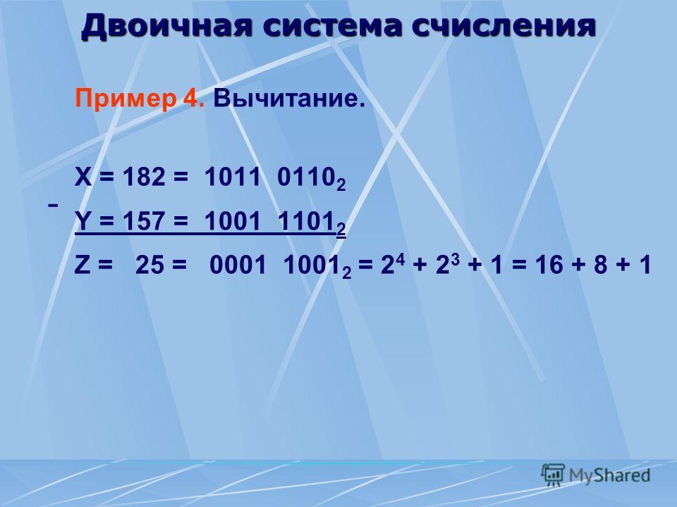 Двоичная система счисления Пример 4. Вычитание. X = 182 = 1011 0110 2 Y = 157 = 1001 1101 2 Z = 25 = 0001 1001 2 = 2 4 + 2 3 + 1 = 16 + 8 + 1 -