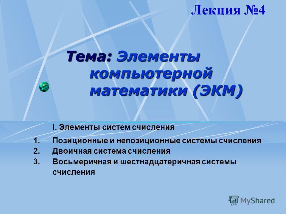 Тема: Элементы компьютерной математики (ЭКМ) I. Элементы систем счисления 1. Позиционные и непозиционные системы счисления 2. Двоичная система счисления 3. Восьмеричная и шестнадцатеричная системы счисления Лекция 4