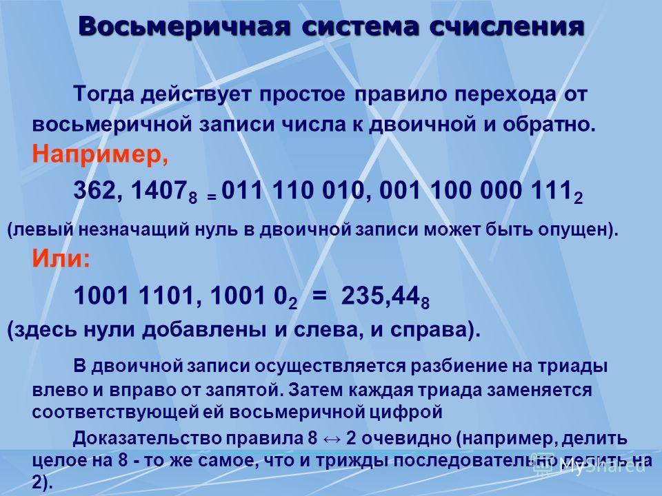 Восьмеричная система счисления Тогда действует простое правило перехода от восьмеричной записи числа к двоичной и обратно. Например, 362, 1407 8 = 011 110 010, 001 100 000 111 2 (левый незначащий нуль в двоичной записи может быть опущен). Или: 1001 1