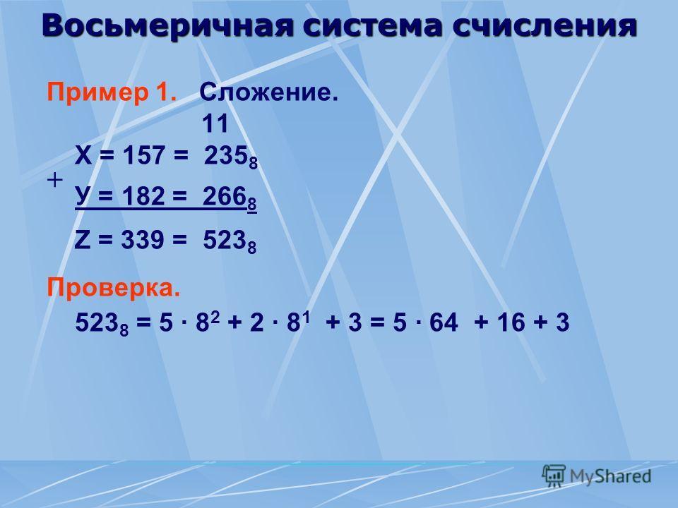 Восьмеричная система счисления Пример 1. Сложение. 11 Х = 157 = 235 8 У = 182 = 266 8 Z = 339 = 523 8 Проверка. 523 8 = 5 · 8 2 + 2 · 8 1 + 3 = 5 · 64 + 16 + 3 +