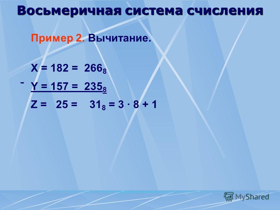 Восьмеричная система счисления Пример 2. Вычитание. X = 182 = 266 8 Y = 157 = 235 8 Z = 25 = 31 8 = 3 · 8 + 1 -