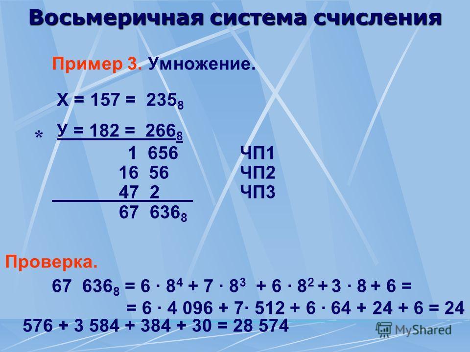 Восьмеричная система счисления Пример 3. Умножение. Х = 157 = 235 8 У = 182 = 266 8 1 656ЧП1 16 56ЧП2 47 2ЧП3 67 636 8 Проверка. 67 636 8 = 6 · 8 4 + 7 · 8 3 + 6 · 8 2 + 3 · 8 + 6 = = 6 · 4 096 + 7· 512 + 6 · 64 + 24 + 6 = 24 576 + 3 584 + 384 + 30 =