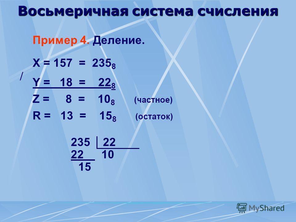Восьмеричная система счисления Пример 4. Деление. X = 157 = 235 8 Y = 18 = 22 8 Z = 8 = 10 8 (частное) R = 13 = 15 8 (остаток) 235 22 22 10 15 /