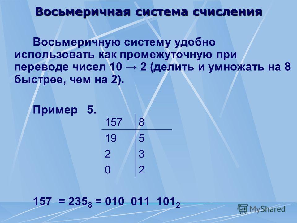 Восьмеричная система счисления Восьмеричную систему удобно использовать как промежуточную при переводе чисел 10 2 (делить и умножать на 8 быстрее, чем на 2). Пример 5. 157 = 235 8 = 010 011 101 2 1578 195 23 02