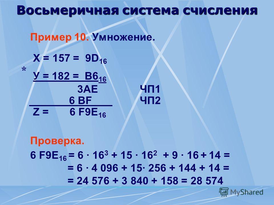 Восьмеричная система счисления Пример 10. Умножение. Х = 157 = 9D 16 У = 182 = B6 16 3AEЧП1 6 BF ЧП2 Z = 6 F9E 16 Проверка. 6 F9E 16 = 6 · 16 3 + 15 · 16 2 + 9 · 16 + 14 = = 6 · 4 096 + 15· 256 + 144 + 14 = = 24 576 + 3 840 + 158 = 28 574 *