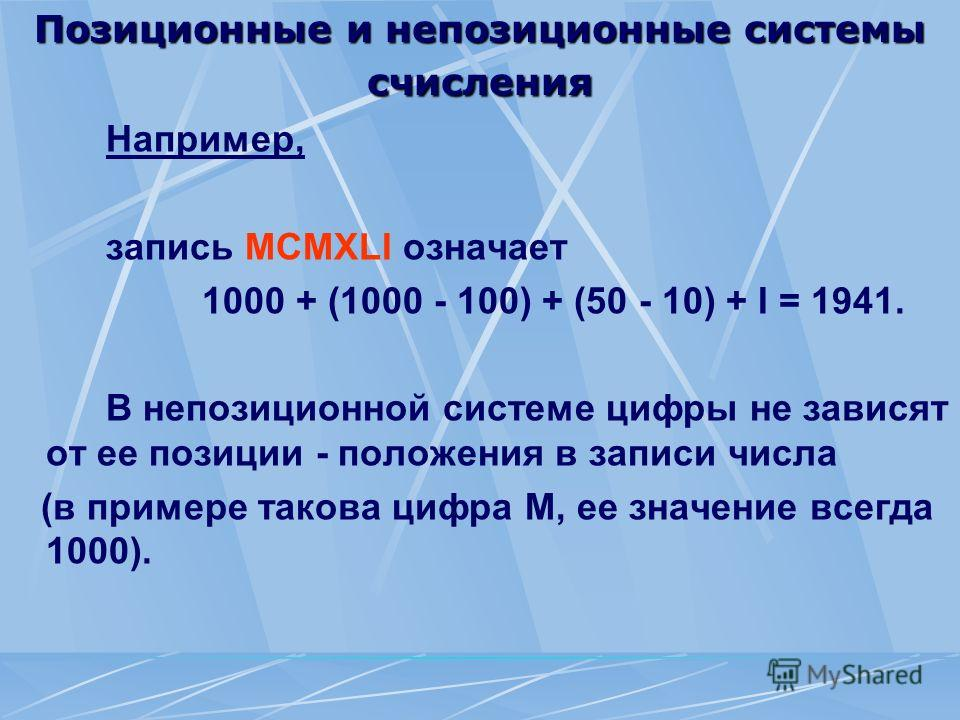 Позиционные и непозиционные системы счисления Например, запись МСМХLI означает 1000 + (1000 - 100) + (50 - 10) + I = 1941. В непозиционной системе цифры не зависят от ее позиции - положения в записи числа (в примере такова цифра М, ее значение всегда