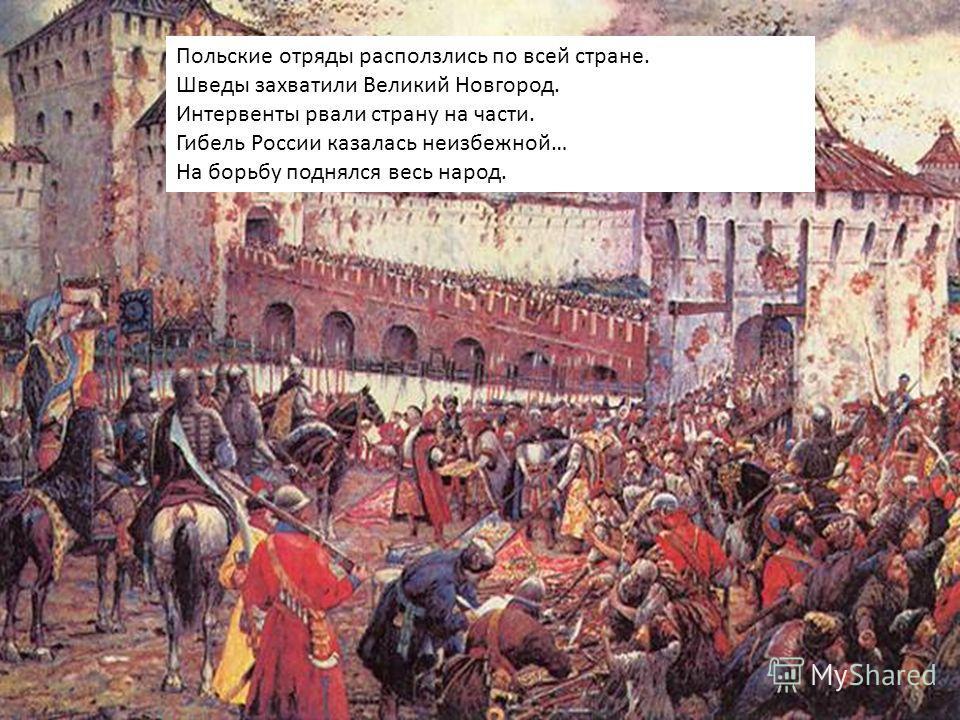 Польские отряды расползлись по всей стране. Шведы захватили Великий Новгород. Интервенты рвали страну на части. Гибель России казалась неизбежной… На борьбу поднялся весь народ.