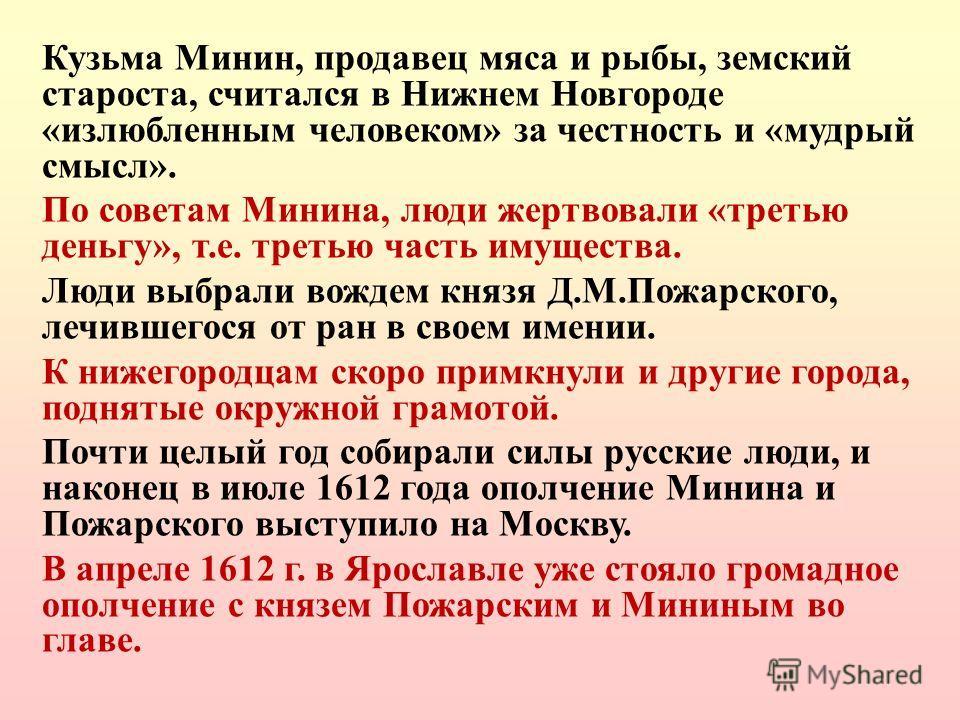 Кузьма Минин, продавец мяса и рыбы, земский староста, считался в Нижнем Новгороде «излюбленным человеком» за честность и «мудрый смысл». По советам Минина, люди жертвовали «третью деньгу», т.е. третью часть имущества. Люди выбрали вождем князя Д.М.По