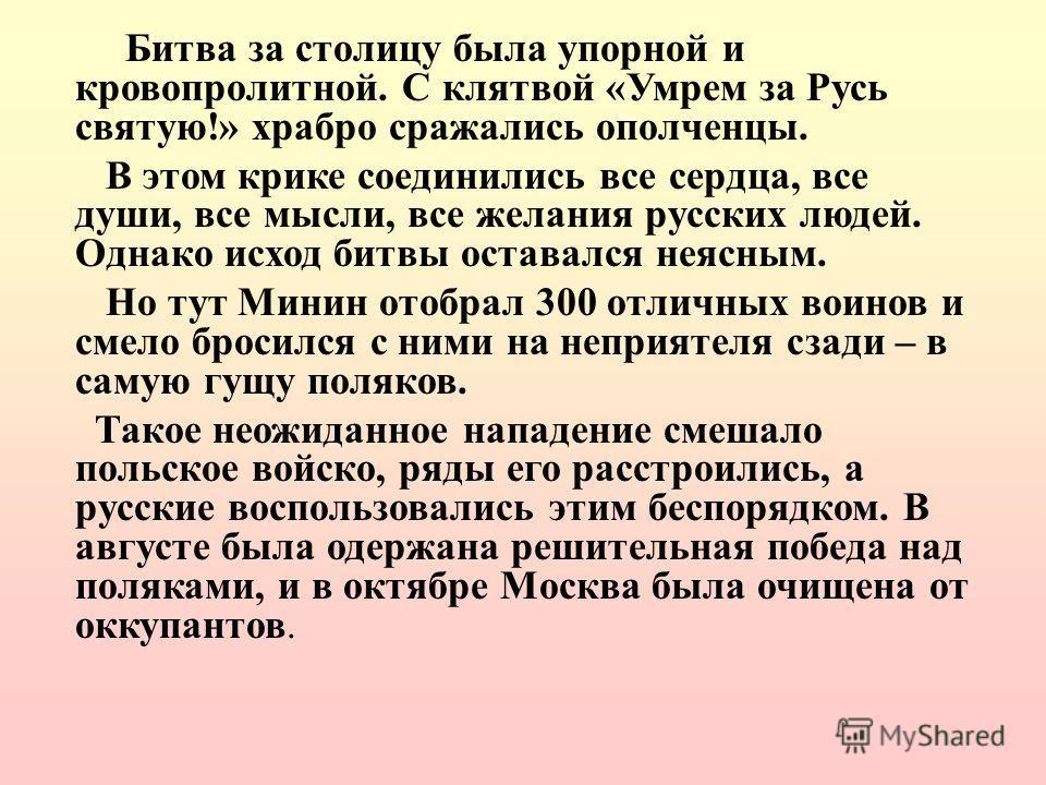 Битва за столицу была упорной и кровопролитной. С клятвой «Умрем за Русь святую!» храбро сражались ополченцы. В этом крике соединились все сердца, все души, все мысли, все желания русских людей. Однако исход битвы оставался неясным. Но тут Минин отоб