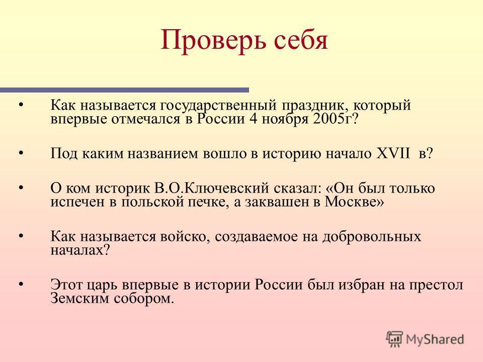 Как называется государственный праздник, который впервые отмечался в России 4 ноября 2005 г? Под каким названием вошло в историю начало XVII в? О ком историк В.О.Ключевский сказал: «Он был только испечен в польской печке, а заквашен в Москве» Как наз