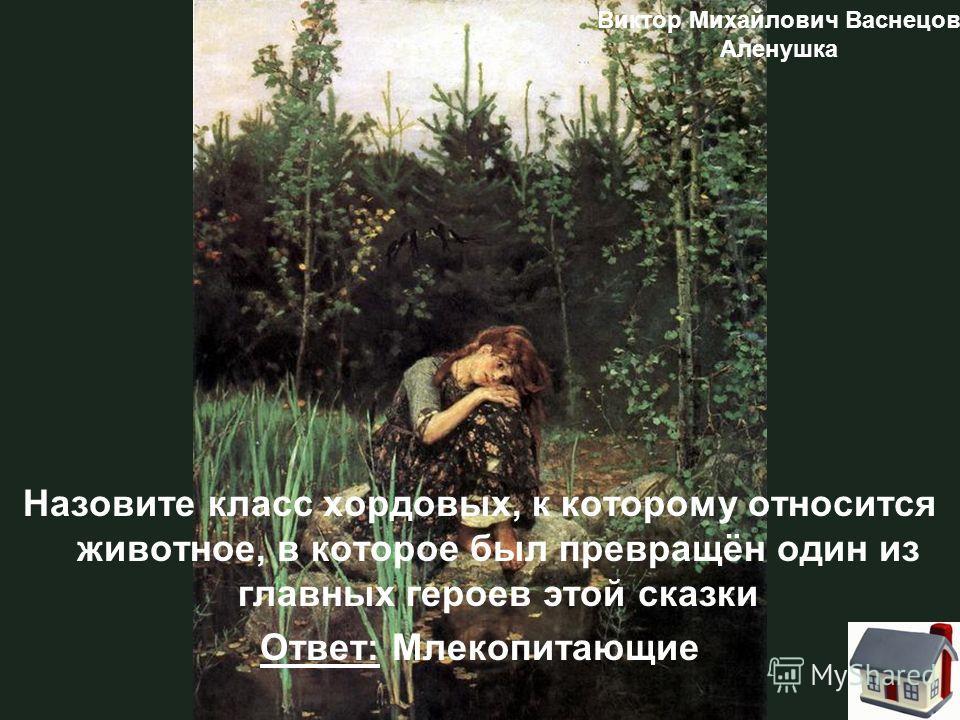 Назовите класс хордовых, к которому относится животное, в которое был превращён один из главных героев этой сказки Ответ: Млекопитающие Виктор Михайлович Васнецов Аленушка