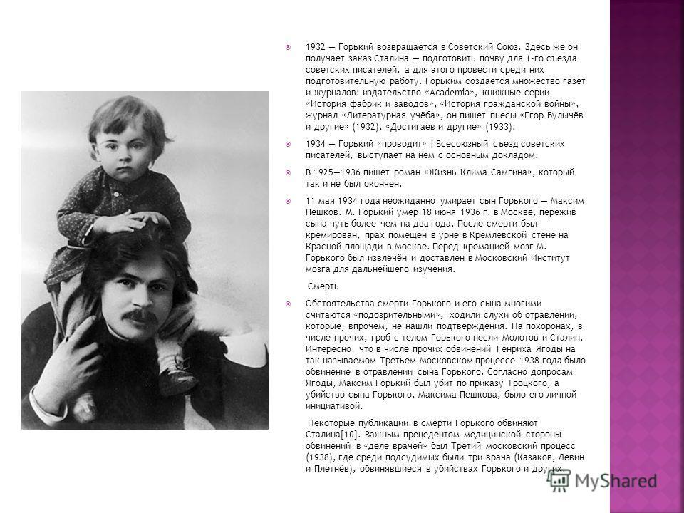 1932 Горький возвращается в Советский Союз. Здесь же он получает заказ Сталина подготовить почву для 1-го съезда советских писателей, а для этого провести среди них подготовительную работу. Горьким создается множество газет и журналов: издательство «