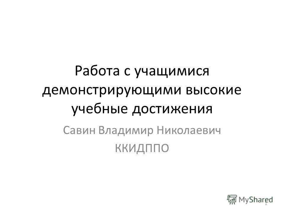 Работа с учащимися демонстрирующими высокие учебные достижения Савин Владимир Николаевич ККИДППО 1