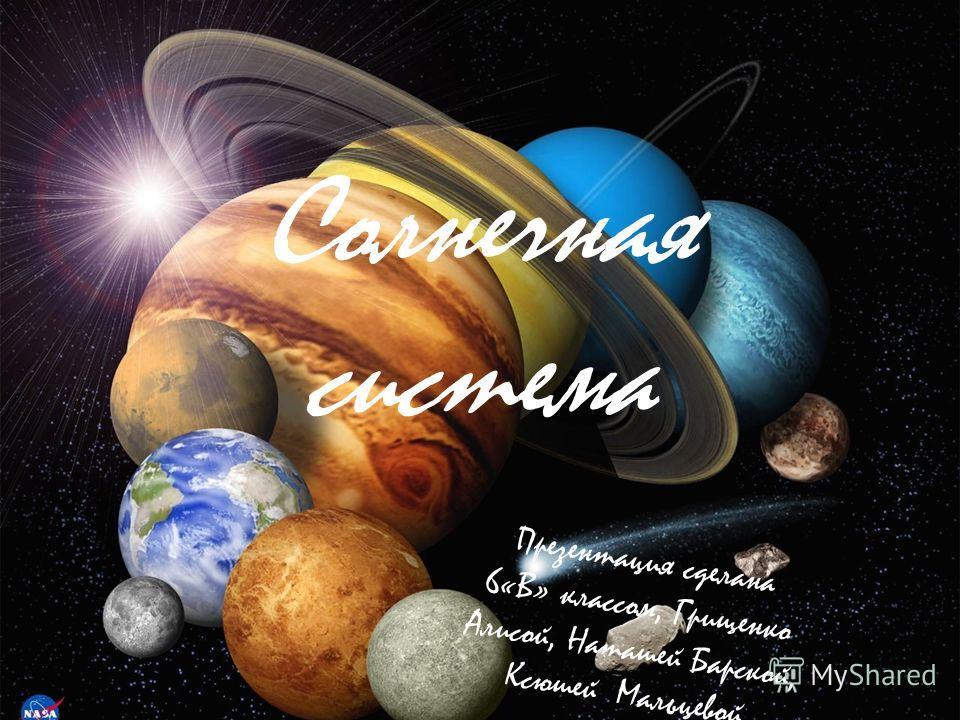Солнечная система Презентация сделана 6«В» классом, Грищенко Алисой, Наташей Барской, Ксюшей Мальцевой