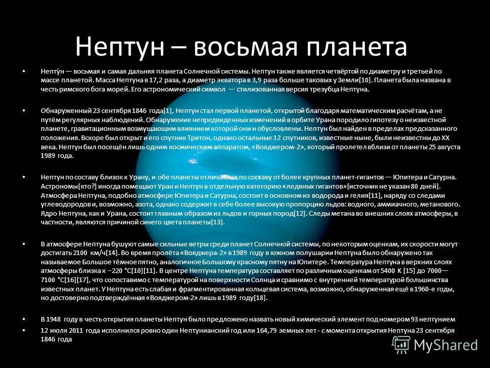 Нептун – восьмая планета. Непту́н восьмая и самая дальняя планета Солнечной системы. Нептун также является четвёртой по диаметру и третьей по массе планетой. Масса Нептуна в 17,2 раза, а диаметр экватора в 3,9 раза больше таковых у Земли[10]. Планета